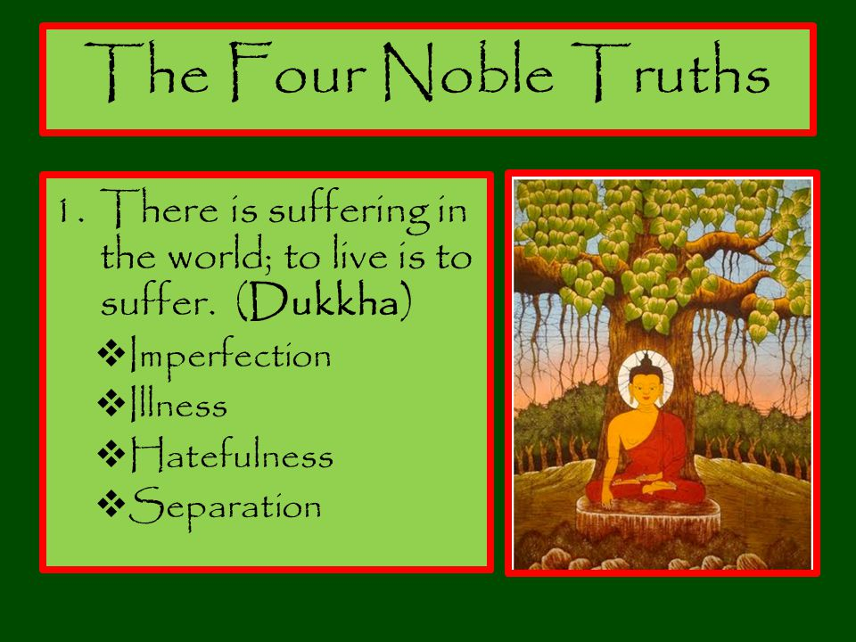 The Four Noble Truths There is suffering in the world; to live is to suffer. (Dukkha) Imperfection.