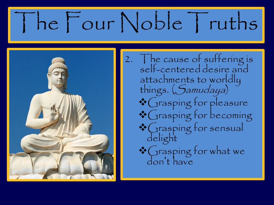 The Four Noble Truths The cause of suffering is self-centered desire and attachments to worldly things. (Samudaya)