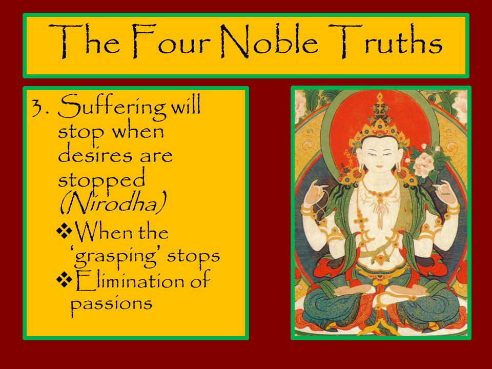 The Four Noble Truths Suffering will stop when desires are stopped (Nirodha) When the 'grasping' stops.