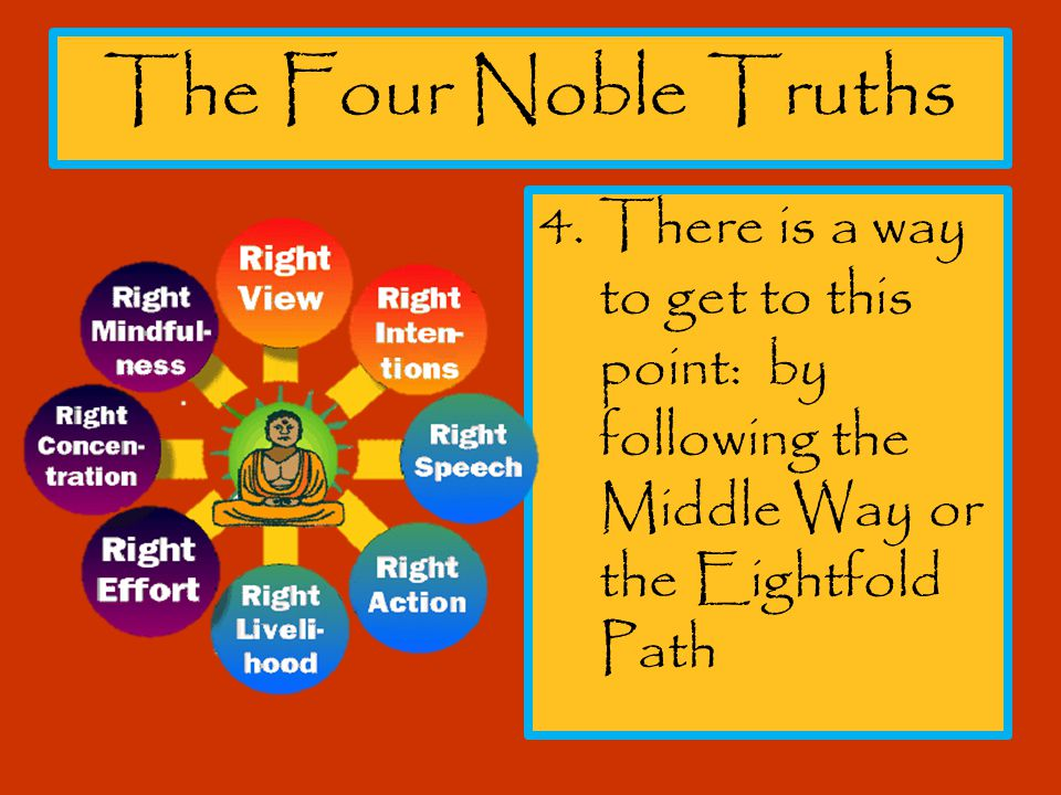The Four Noble Truths There is a way to get to this point: by following the Middle Way or the Eightfold Path.