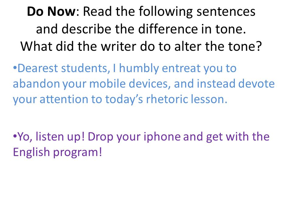 Do Now: Read the following sentences and describe the difference in tone. What did the writer do to alter the tone