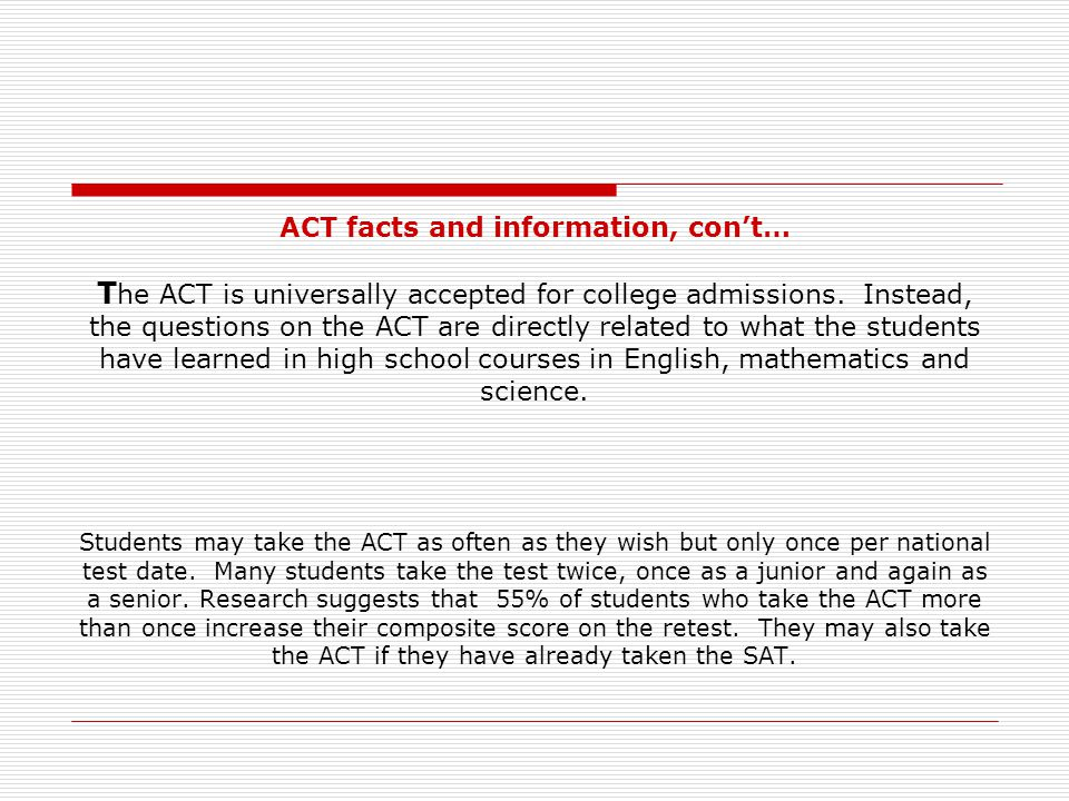 ACT facts and information, con't… The ACT is universally accepted for college admissions.