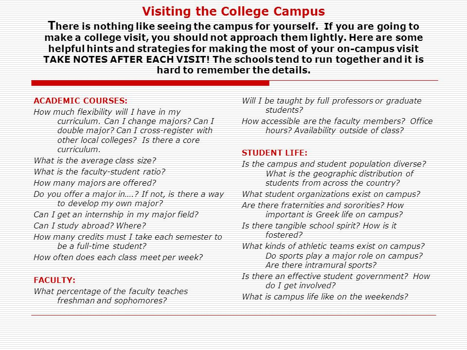 Visiting the College Campus There is nothing like seeing the campus for yourself. If you are going to make a college visit, you should not approach them lightly. Here are some helpful hints and strategies for making the most of your on-campus visit TAKE NOTES AFTER EACH VISIT! The schools tend to run together and it is hard to remember the details.