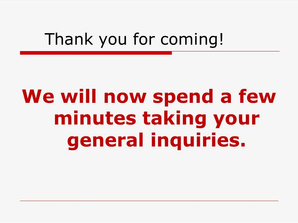 We will now spend a few minutes taking your general inquiries.