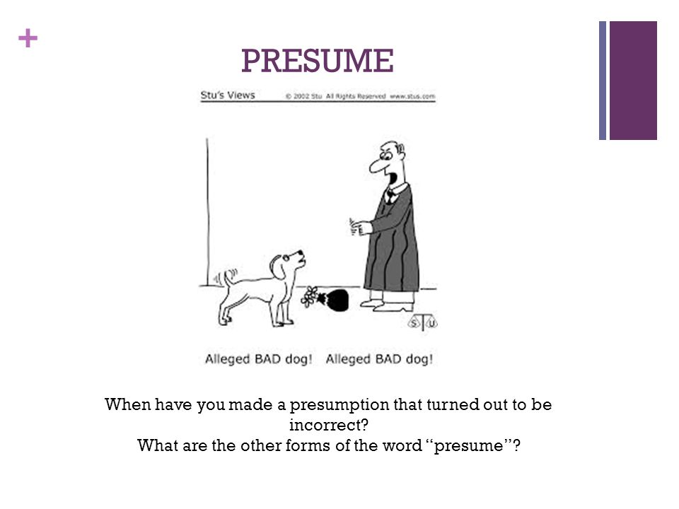 PRESUME When have you made a presumption that turned out to be incorrect.