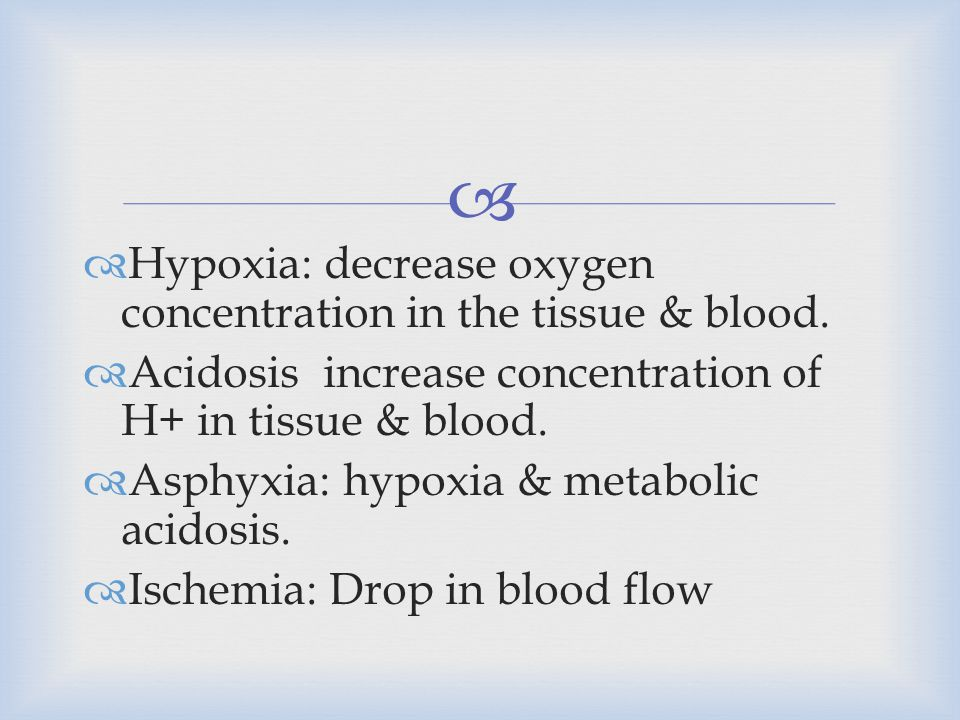 Hypoxia: decrease oxygen concentration in the tissue & blood.