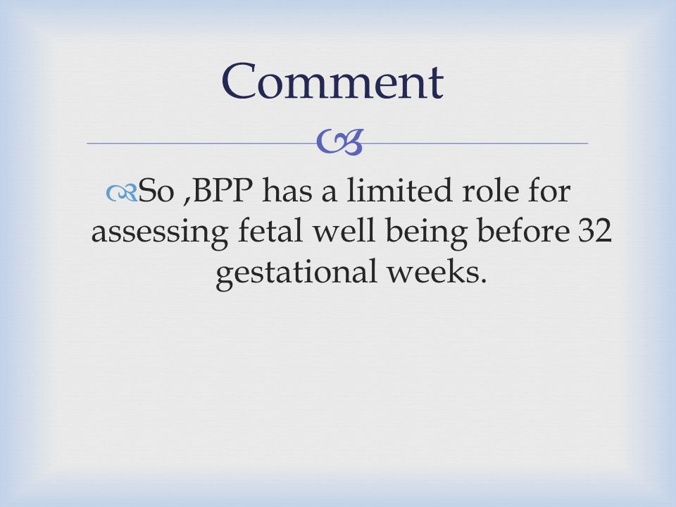 Comment So ,BPP has a limited role for assessing fetal well being before 32 gestational weeks.