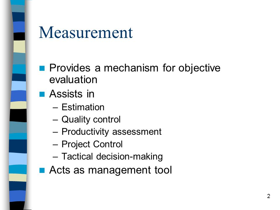 Measurement Provides a mechanism for objective evaluation Assists in