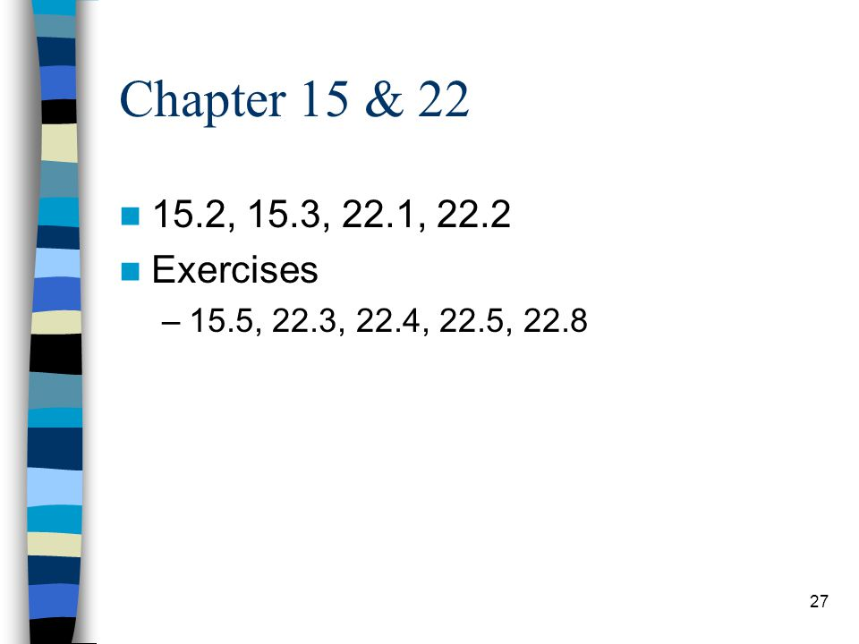 Chapter 15 & 22 15.2, 15.3, 22.1, 22.2 Exercises 15.5, 22.3, 22.4, 22.5, 22.8