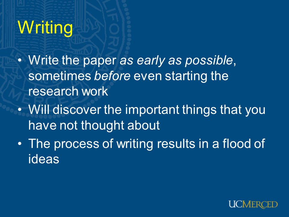 Writing Write the paper as early as possible, sometimes before even starting the research work.