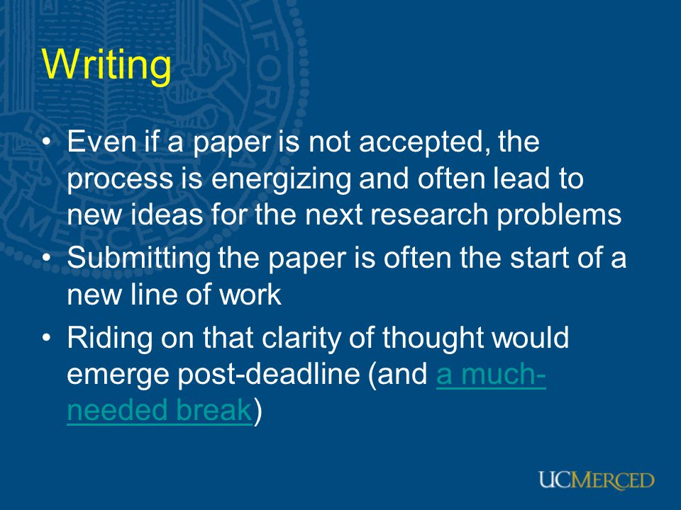 Writing Even if a paper is not accepted, the process is energizing and often lead to new ideas for the next research problems.