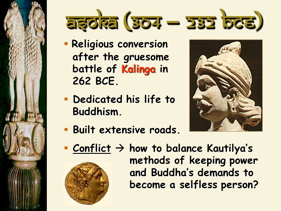 Asoka (304 – 232 BCE) Religious conversion after the gruesome battle of Kalinga in 262 BCE.