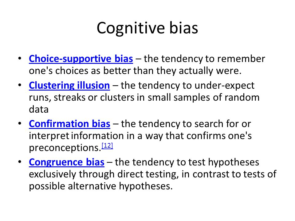 Cognitive bias Choice-supportive bias – the tendency to remember one s choices as better than they actually were.
