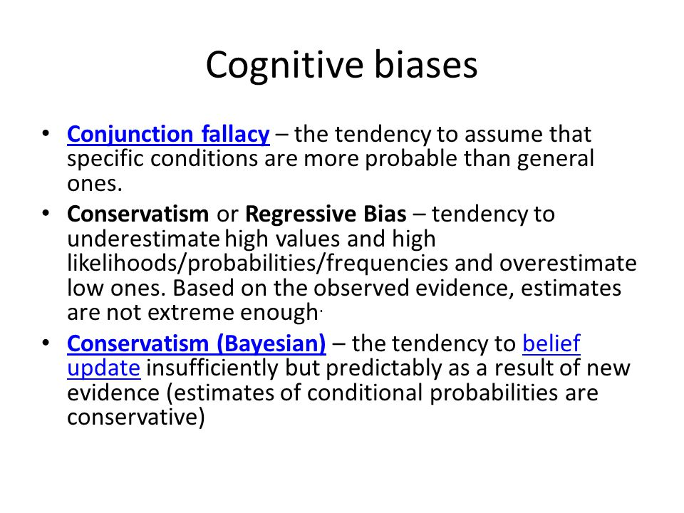 Cognitive biases Conjunction fallacy – the tendency to assume that specific conditions are more probable than general ones.
