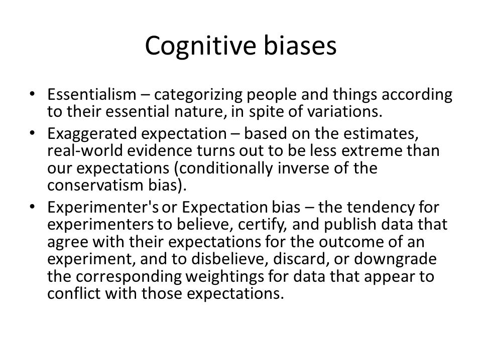 Cognitive biases Essentialism – categorizing people and things according to their essential nature, in spite of variations.