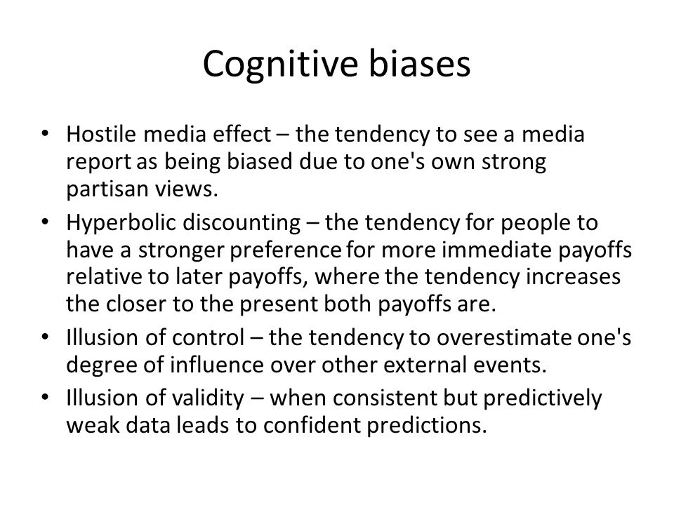 Cognitive biases Hostile media effect – the tendency to see a media report as being biased due to one s own strong partisan views.