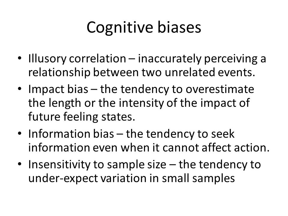 Cognitive biases Illusory correlation – inaccurately perceiving a relationship between two unrelated events.