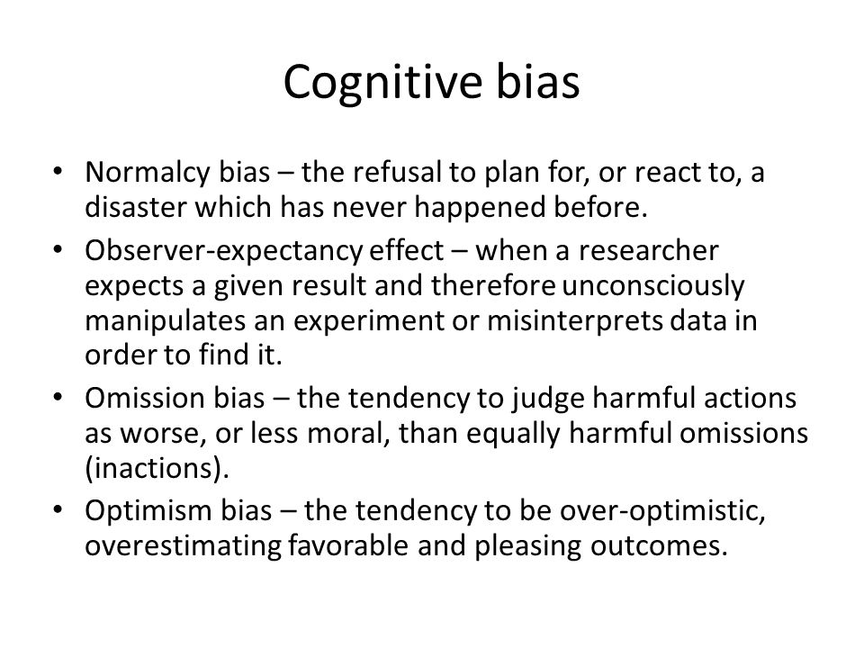 Cognitive bias Normalcy bias – the refusal to plan for, or react to, a disaster which has never happened before.