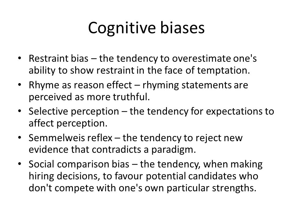 Cognitive biases Restraint bias – the tendency to overestimate one s ability to show restraint in the face of temptation.