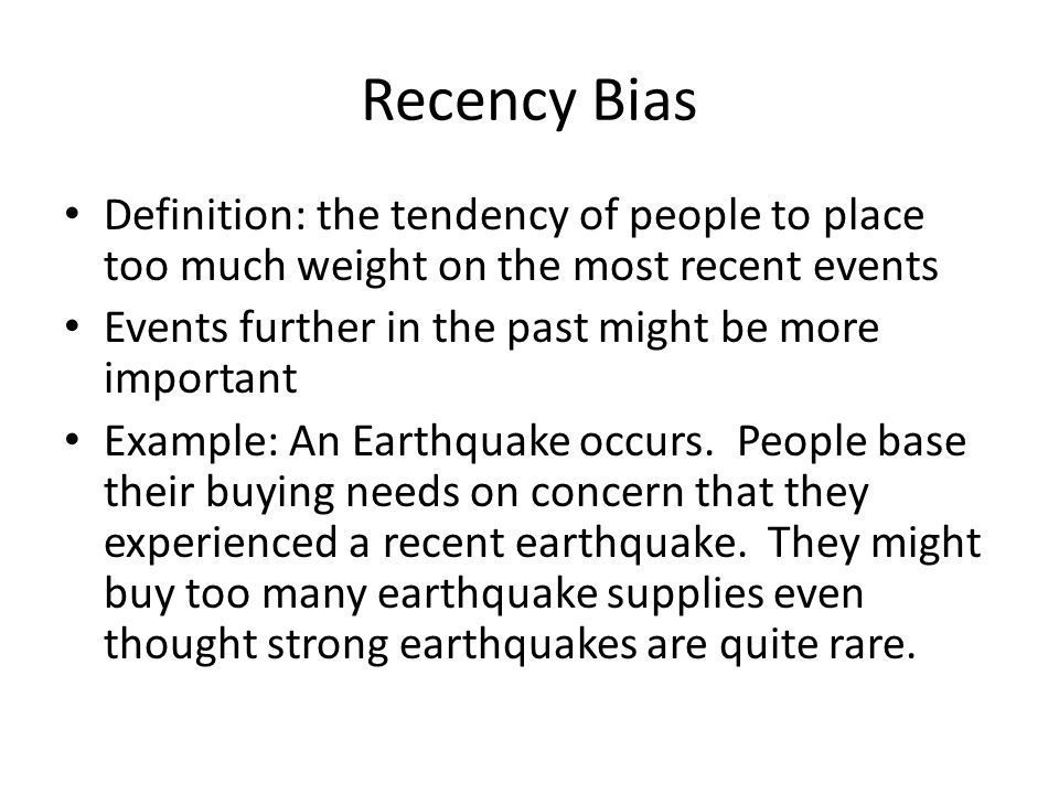 Recency Bias Definition: the tendency of people to place too much weight on the most recent events.