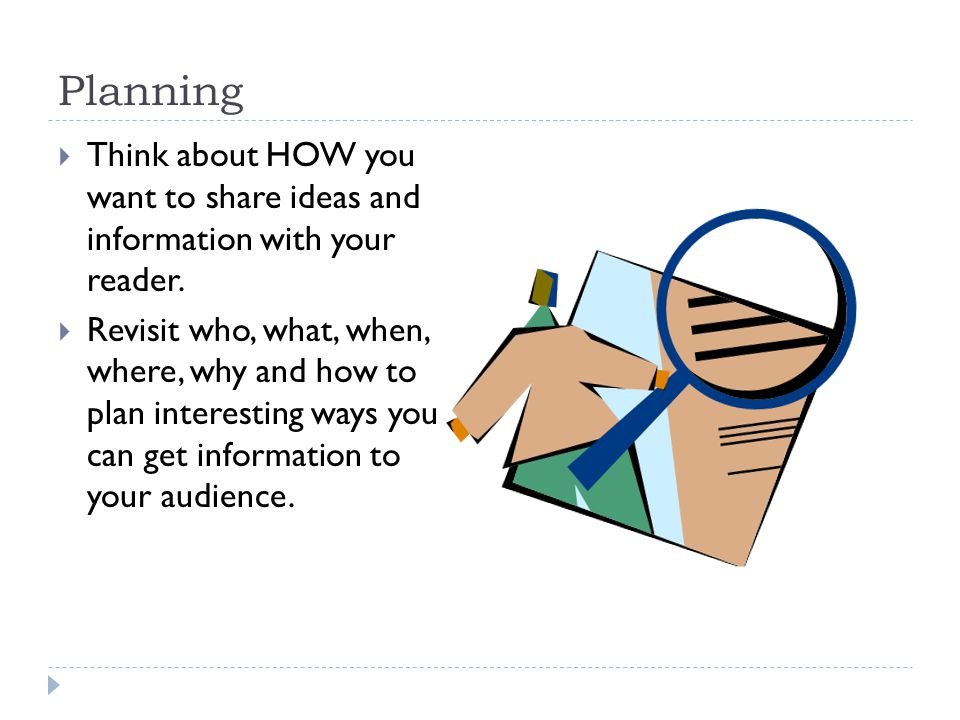 Planning Think about HOW you want to share ideas and information with your reader.