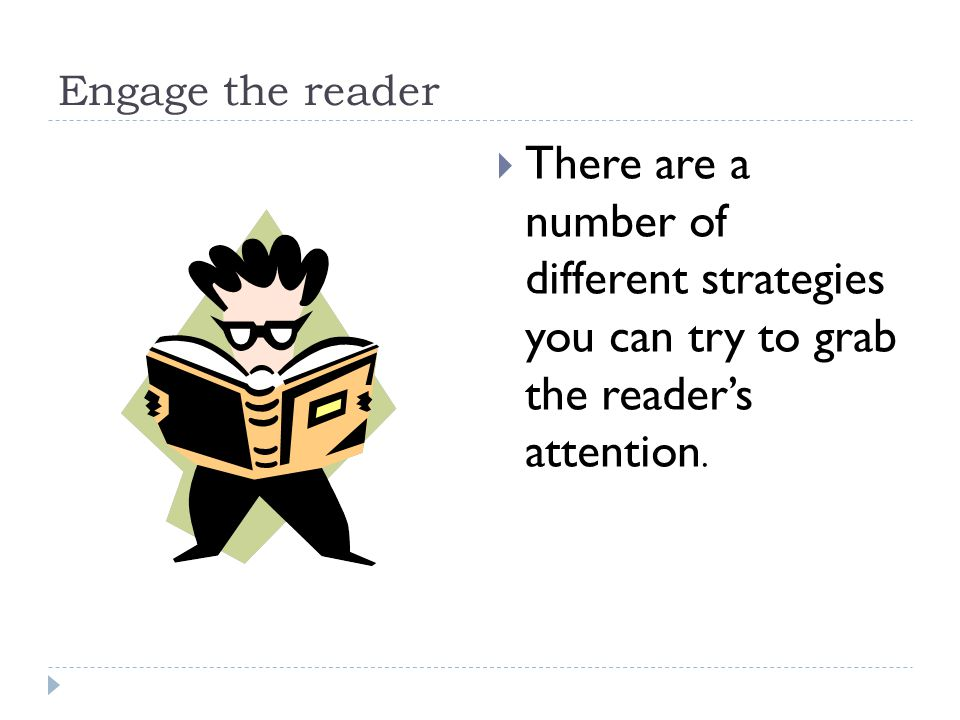 Engage the reader There are a number of different strategies you can try to grab the reader's attention.