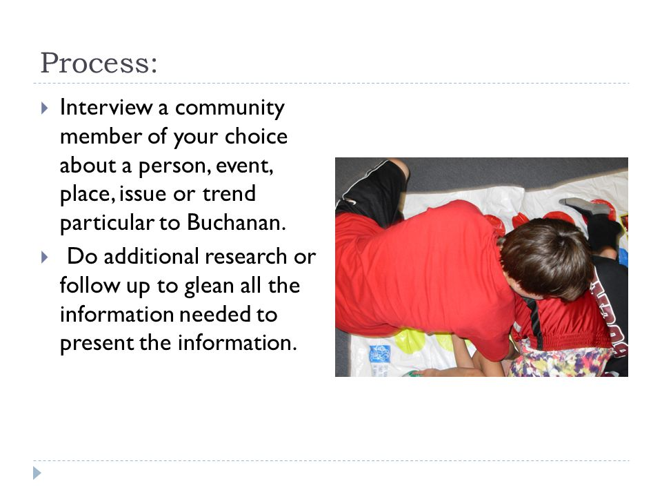 Process: Interview a community member of your choice about a person, event, place, issue or trend particular to Buchanan.