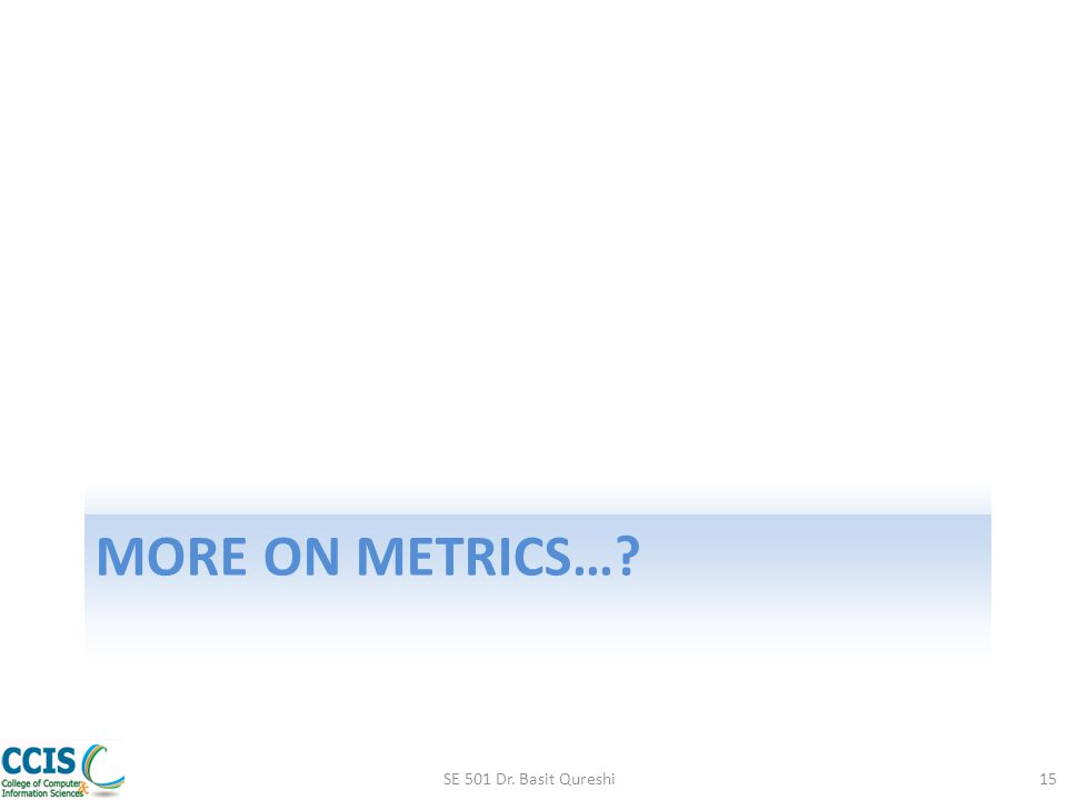 More on Metrics… SE 501 Dr. Basit Qureshi