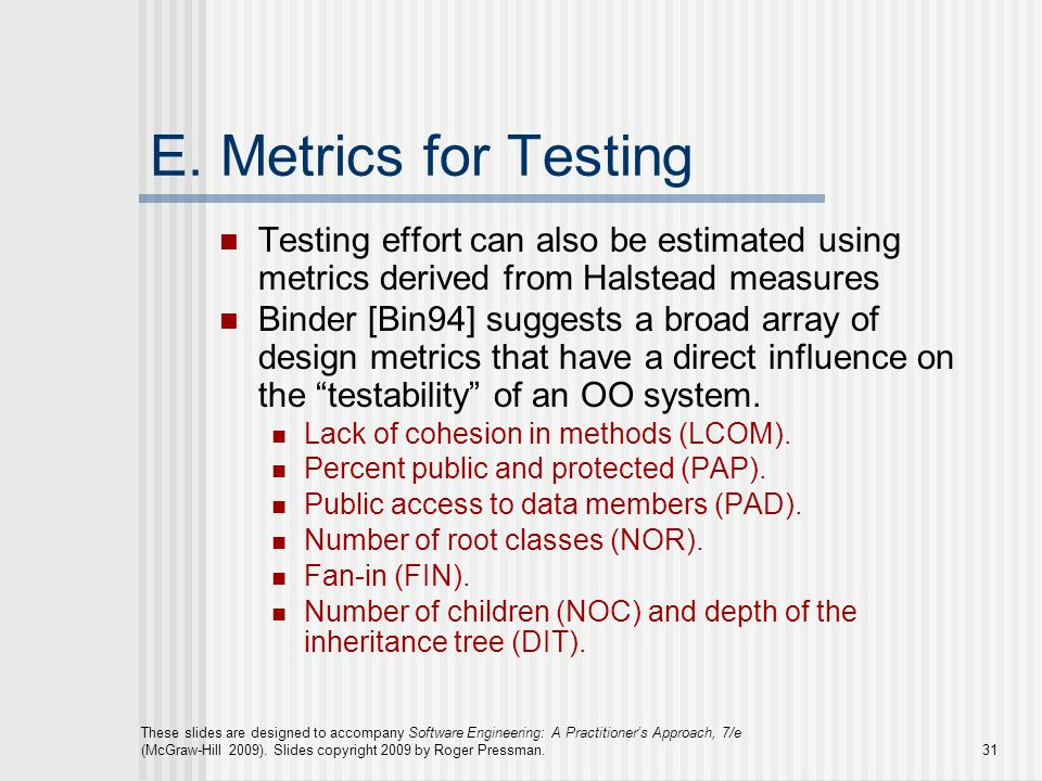 E. Metrics for Testing Testing effort can also be estimated using metrics derived from Halstead measures.