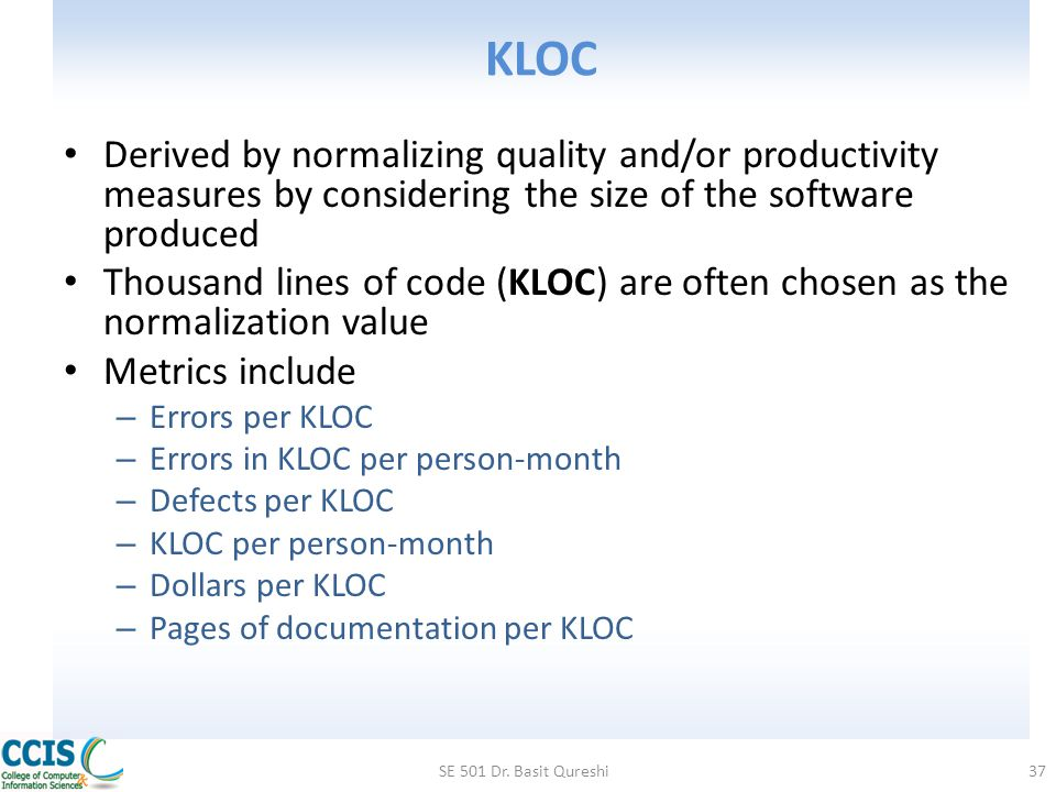 KLOC Derived by normalizing quality and/or productivity measures by considering the size of the software produced.