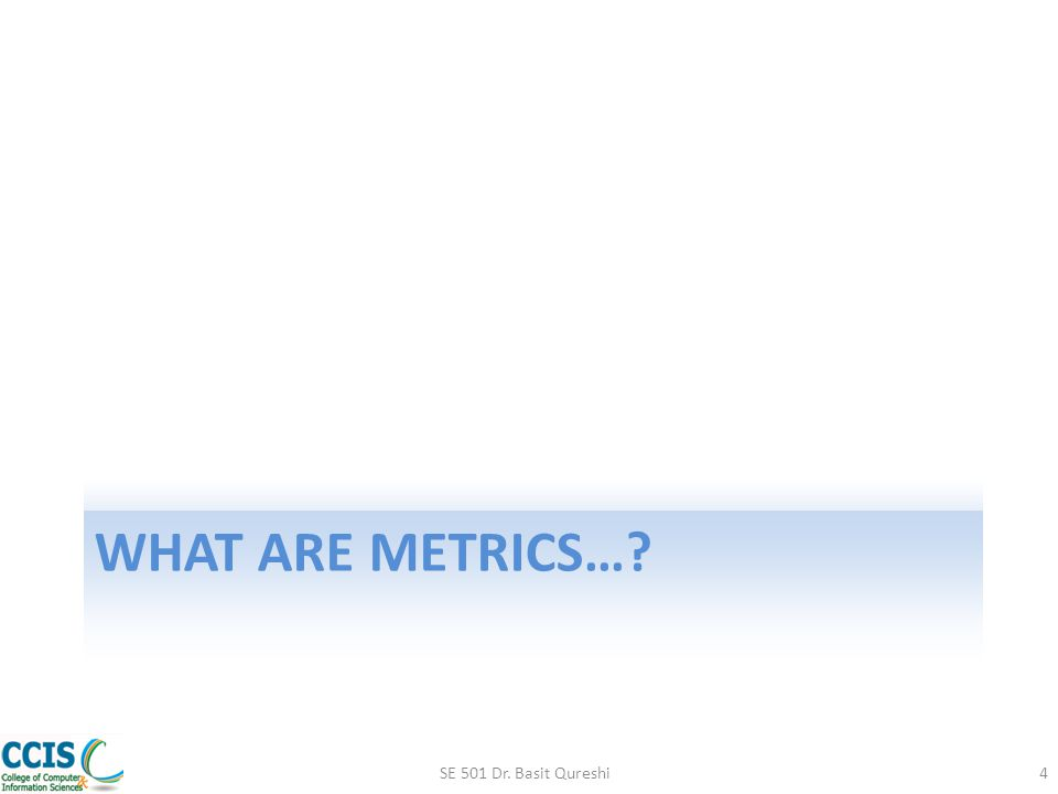 What are Metrics… SE 501 Dr. Basit Qureshi