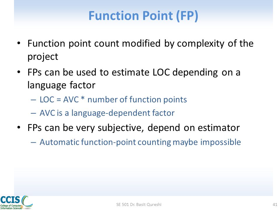 Function Point (FP) Function point count modified by complexity of the project. FPs can be used to estimate LOC depending on a language factor.
