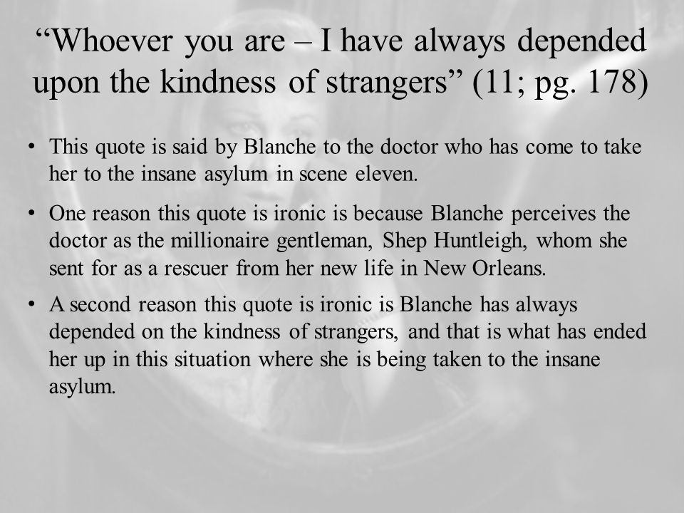 Whoever you are – I have always depended upon the kindness of strangers (11; pg. 178)