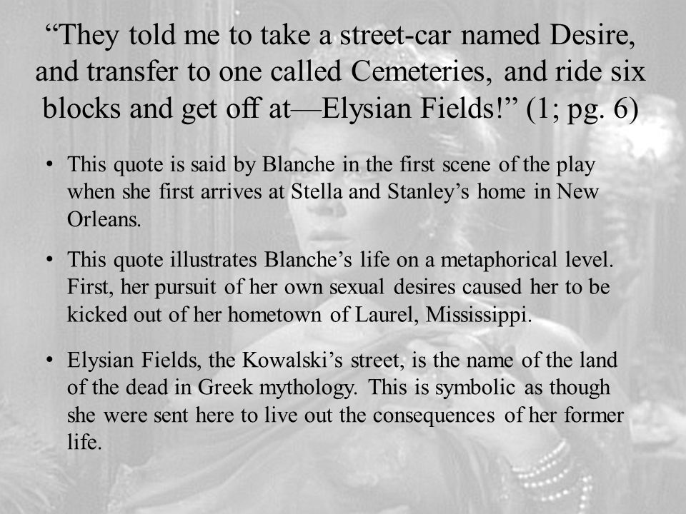 They told me to take a street-car named Desire, and transfer to one called Cemeteries, and ride six blocks and get off at—Elysian Fields! (1; pg. 6)