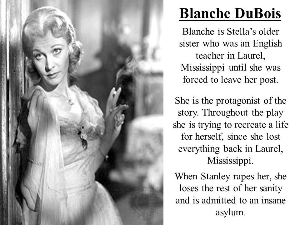 Blanche DuBois Blanche is Stella's older sister who was an English teacher in Laurel, Mississippi until she was forced to leave her post.