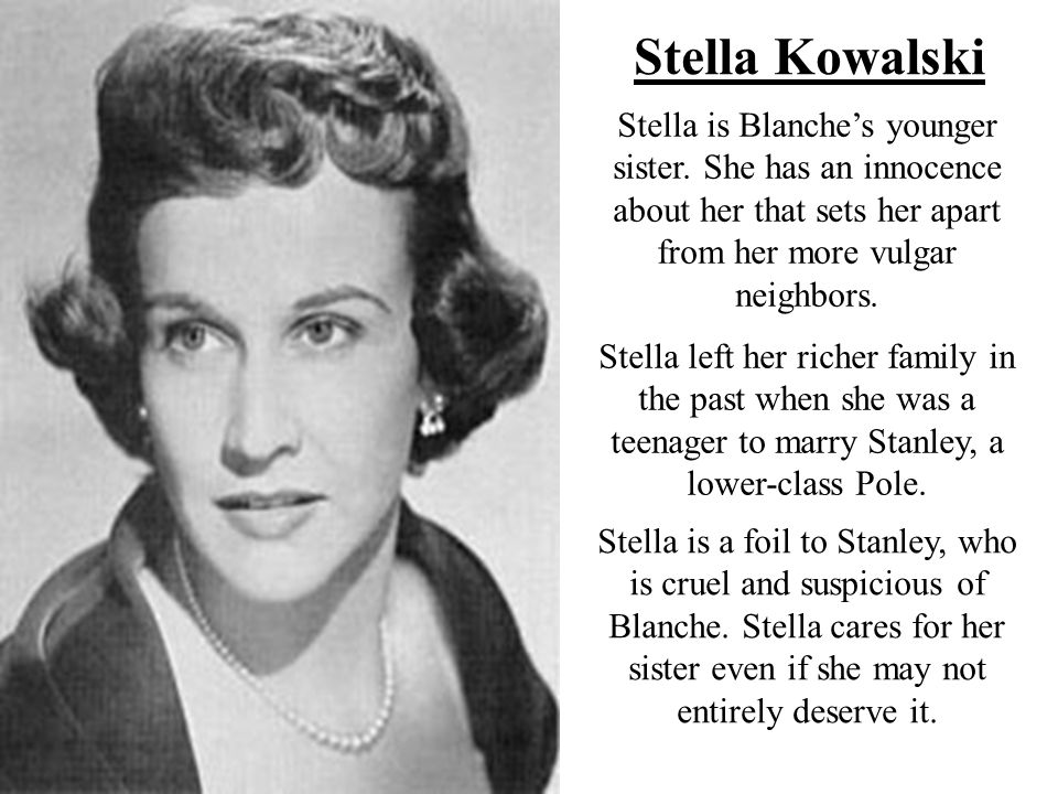 Stella Kowalski Stella is Blanche's younger sister. She has an innocence about her that sets her apart from her more vulgar neighbors.