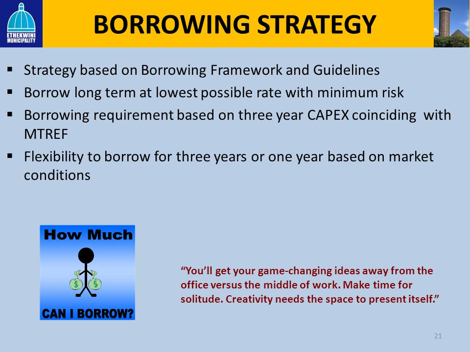 BORROWING STRATEGY Strategy based on Borrowing Framework and Guidelines. Borrow long term at lowest possible rate with minimum risk.