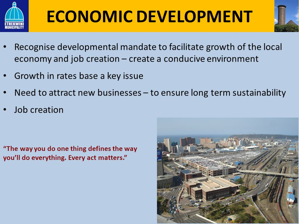 ECONOMIC DEVELOPMENT Recognise developmental mandate to facilitate growth of the local economy and job creation – create a conducive environment.