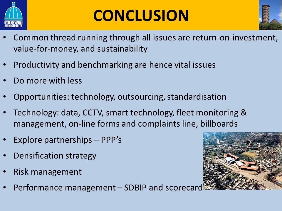 CONCLUSION Common thread running through all issues are return-on-investment, value-for-money, and sustainability.