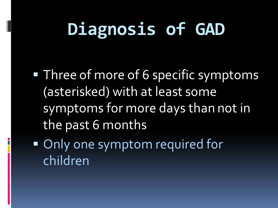 Diagnosis of GAD Three of more of 6 specific symptoms (asterisked) with at least some symptoms for more days than not in the past 6 months.