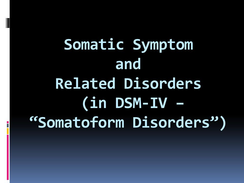 Somatic Symptom and Related Disorders (in DSM-IV – Somatoform Disorders )