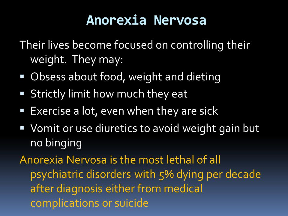 Anorexia Nervosa Their lives become focused on controlling their weight. They may: Obsess about food, weight and dieting.
