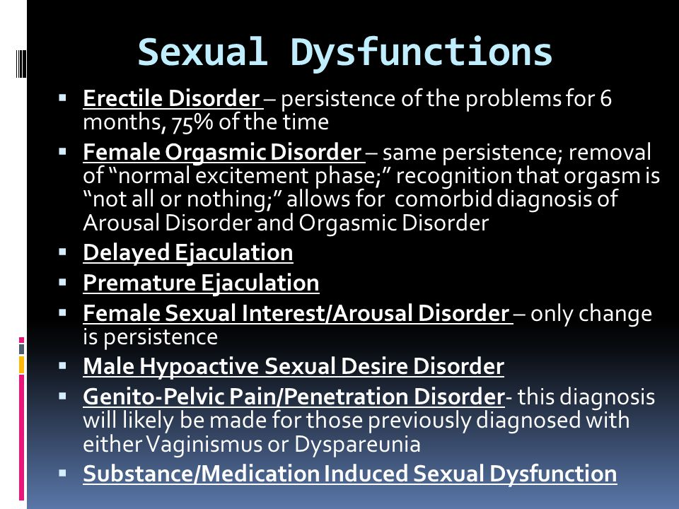 Sexual Dysfunctions Erectile Disorder – persistence of the problems for 6 months, 75% of the time.