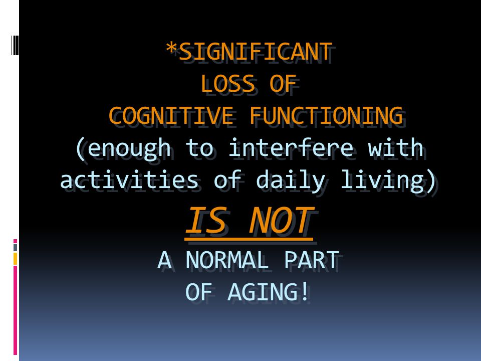 *SIGNIFICANT LOSS OF COGNITIVE FUNCTIONING (enough to interfere with activities of daily living) IS NOT A NORMAL PART OF AGING!