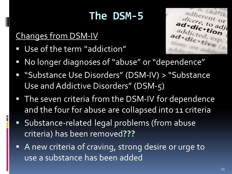 The DSM-5 Changes from DSM-IV Use of the term addiction