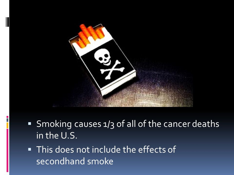 Smoking causes 1/3 of all of the cancer deaths in the U.S.