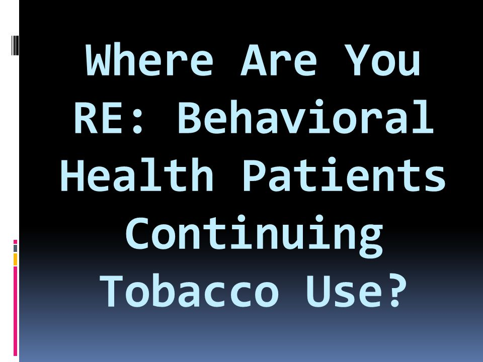 Where Are You RE: Behavioral Health Patients Continuing Tobacco Use