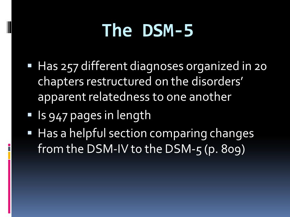 The DSM-5 Has 257 different diagnoses organized in 20 chapters restructured on the disorders' apparent relatedness to one another.