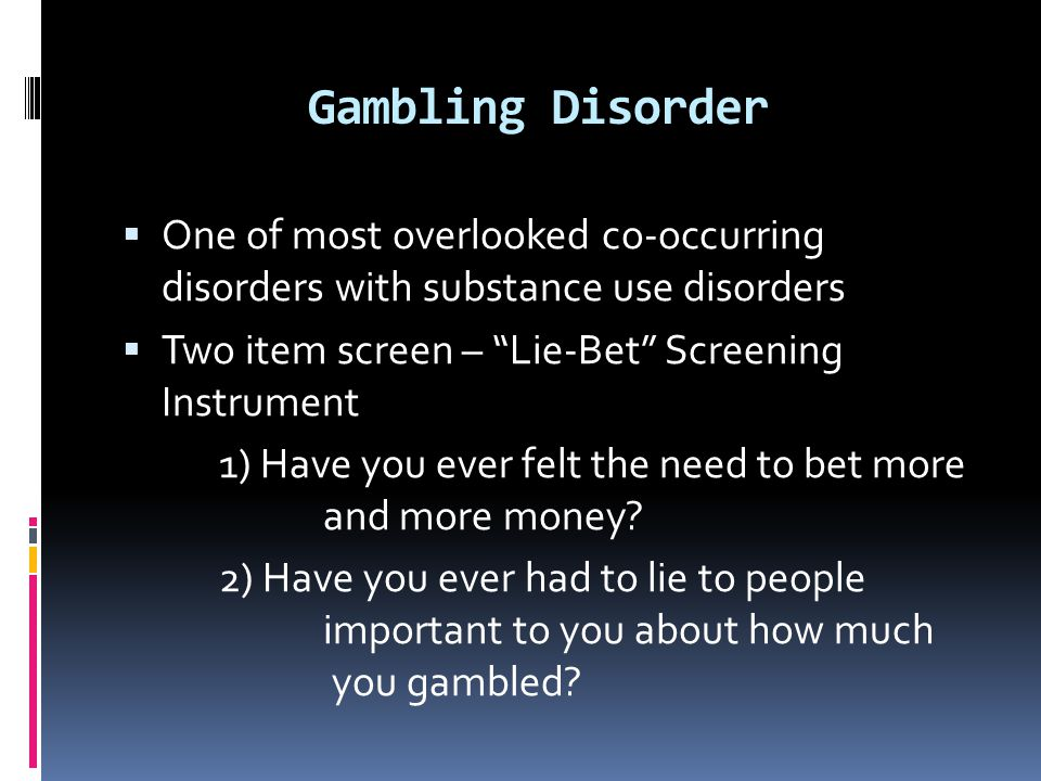 Gambling Disorder One of most overlooked co-occurring disorders with substance use disorders. Two item screen – Lie-Bet Screening Instrument.