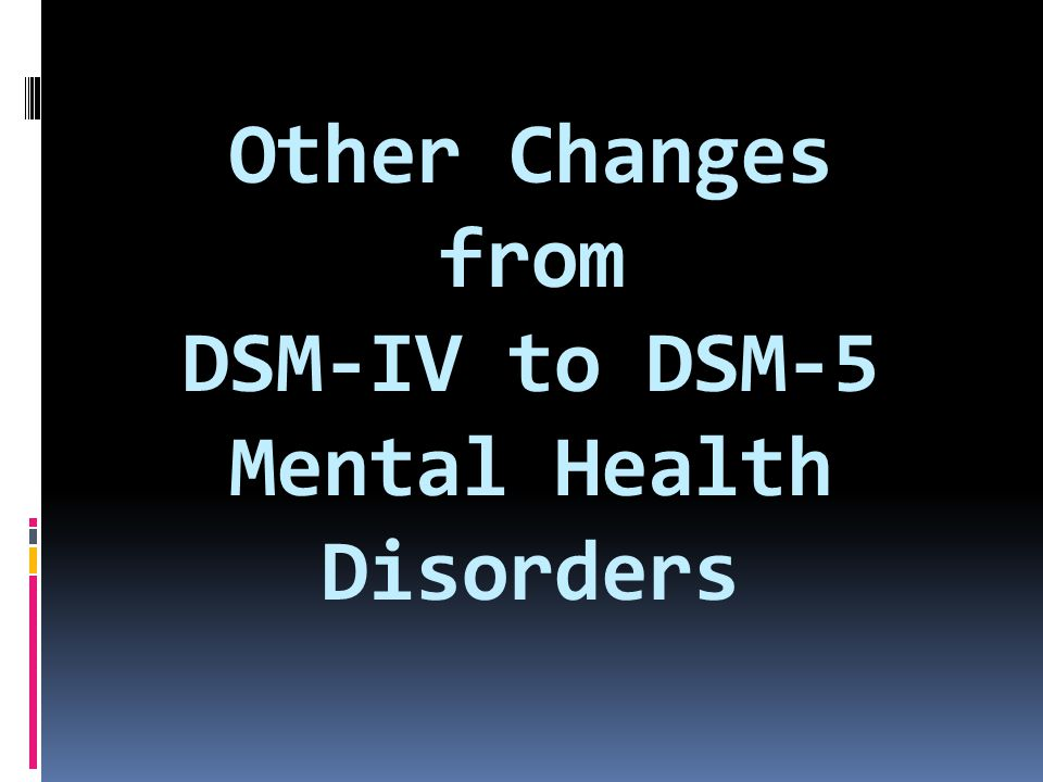 Other Changes from DSM-IV to DSM-5 Mental Health Disorders